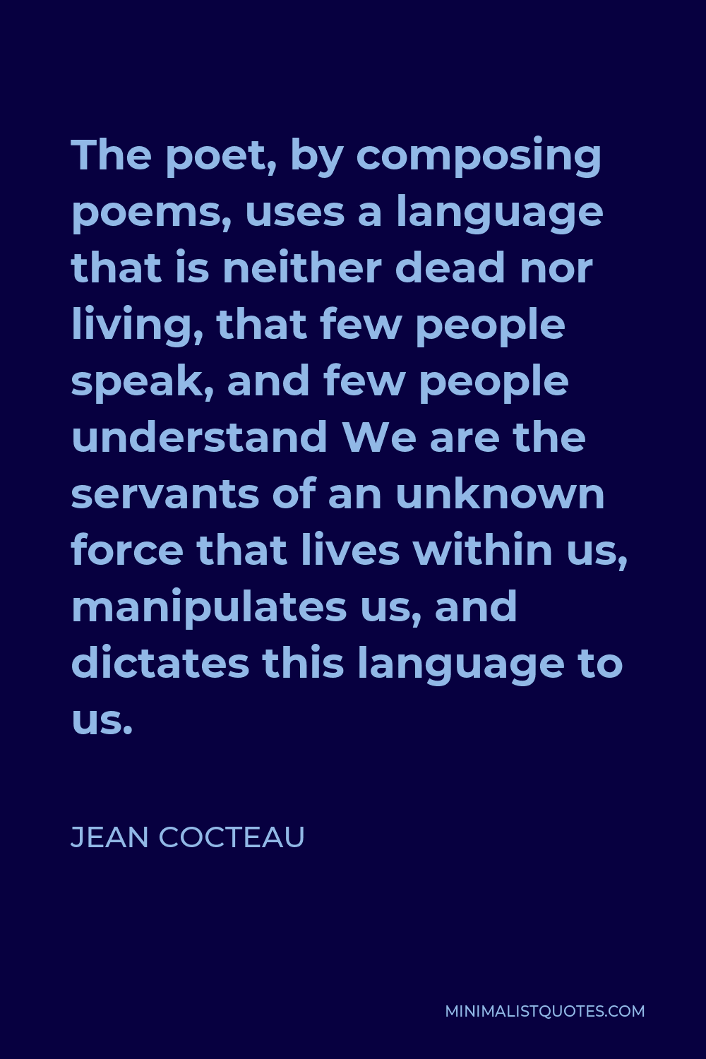 Jean Cocteau Quote - The poet, by composing poems, uses a language that is neither dead nor living, that few people speak, and few people understand We are the servants of an unknown force that lives within us, manipulates us, and dictates this language to us.