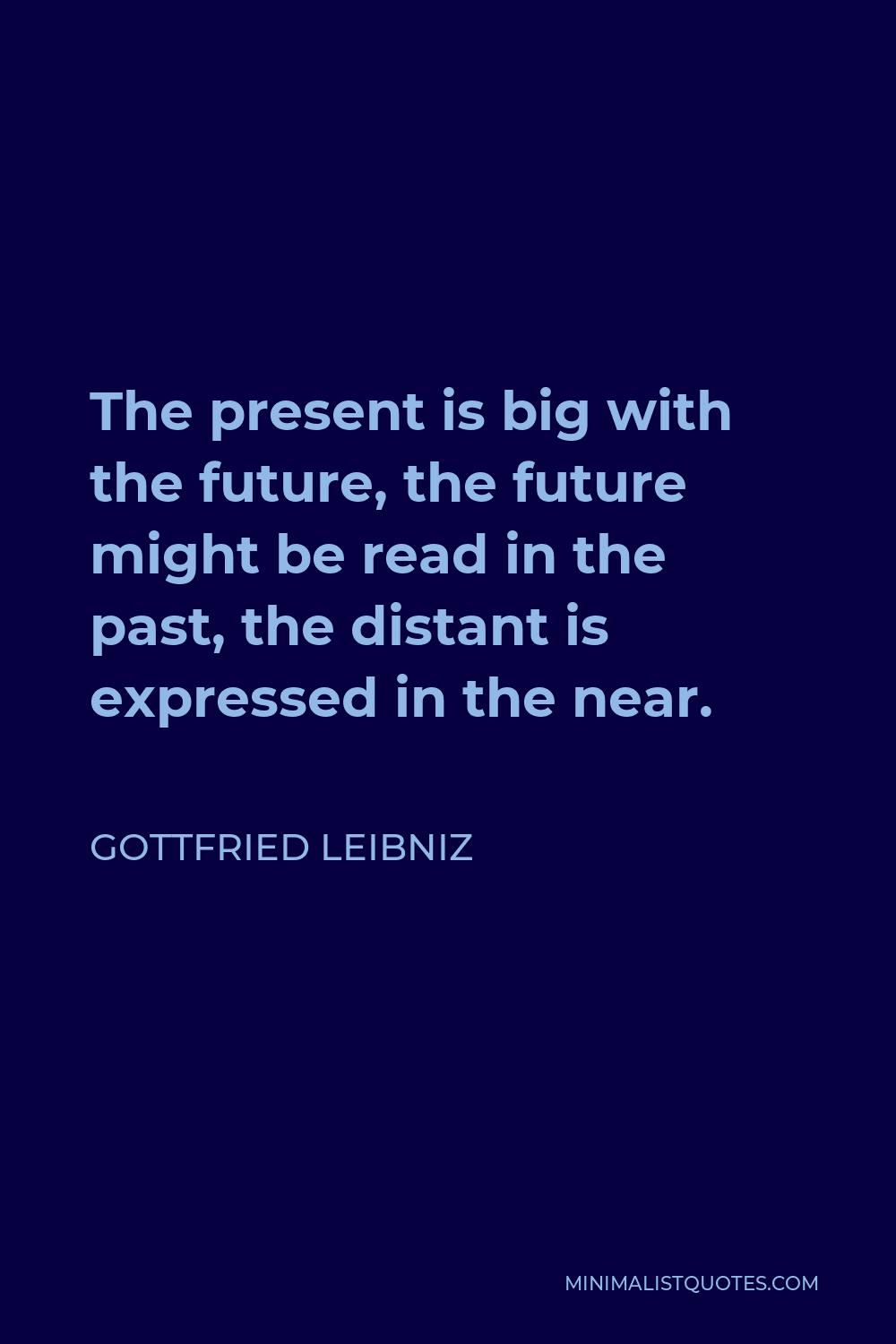 Gottfried Wilhelm Leibniz Quote - The present is big with the future, the future might be read in the past, the distant is expressed in the near.