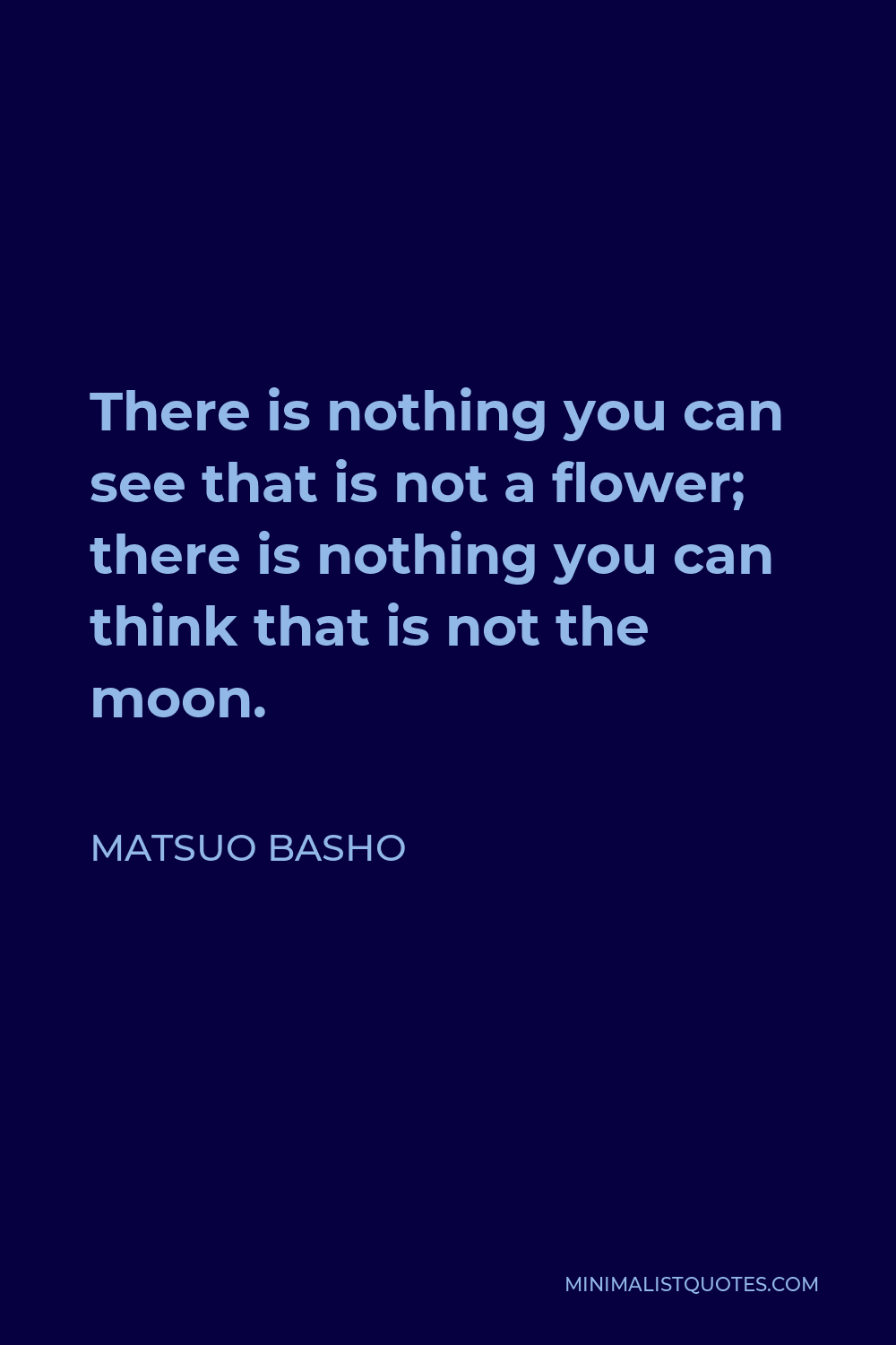 Matsuo Basho Quote - There is nothing you can see that is not a flower; there is nothing you can think that is not the moon.