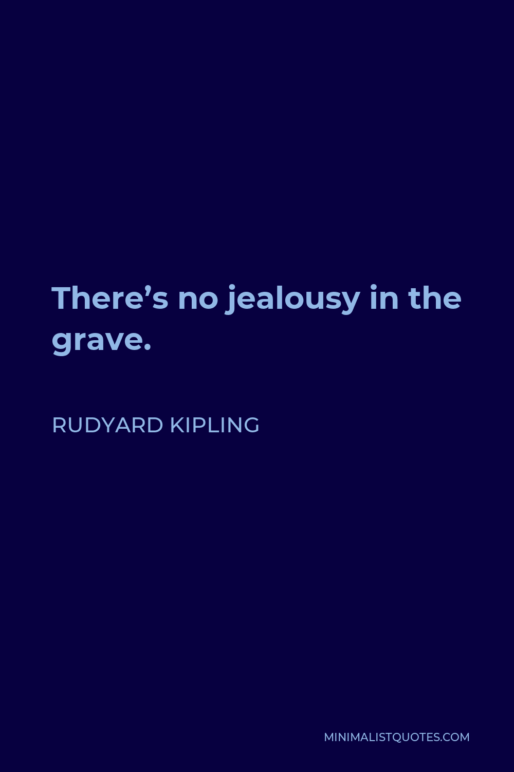 Rudyard Kipling Quote - There's no jealousy in the grave.