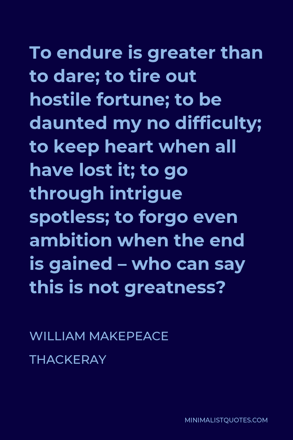 William Makepeace Thackeray Quote - To endure is greater than to dare; to tire out hostile fortune; to be daunted my no difficulty; to keep heart when all have lost it; to go through intrigue spotless; to forgo even ambition when the end is gained – who can say this is not greatness?