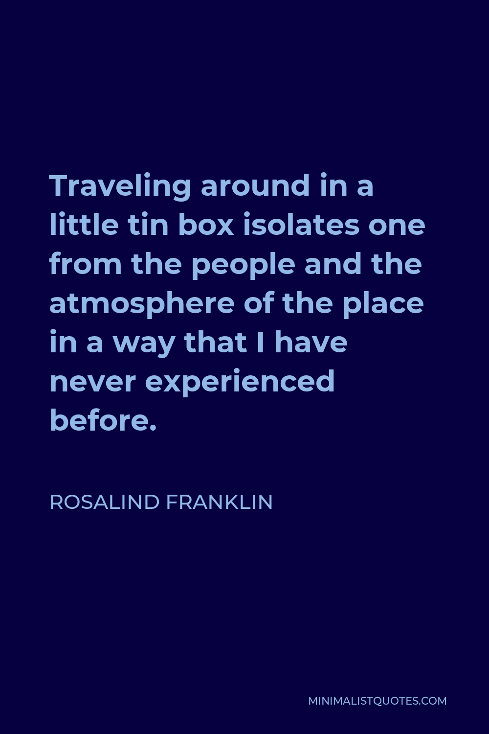 Rosalind Franklin Quote - Traveling around in a little tin box isolates one from the people and the atmosphere of the place in a way that I have never experienced before.