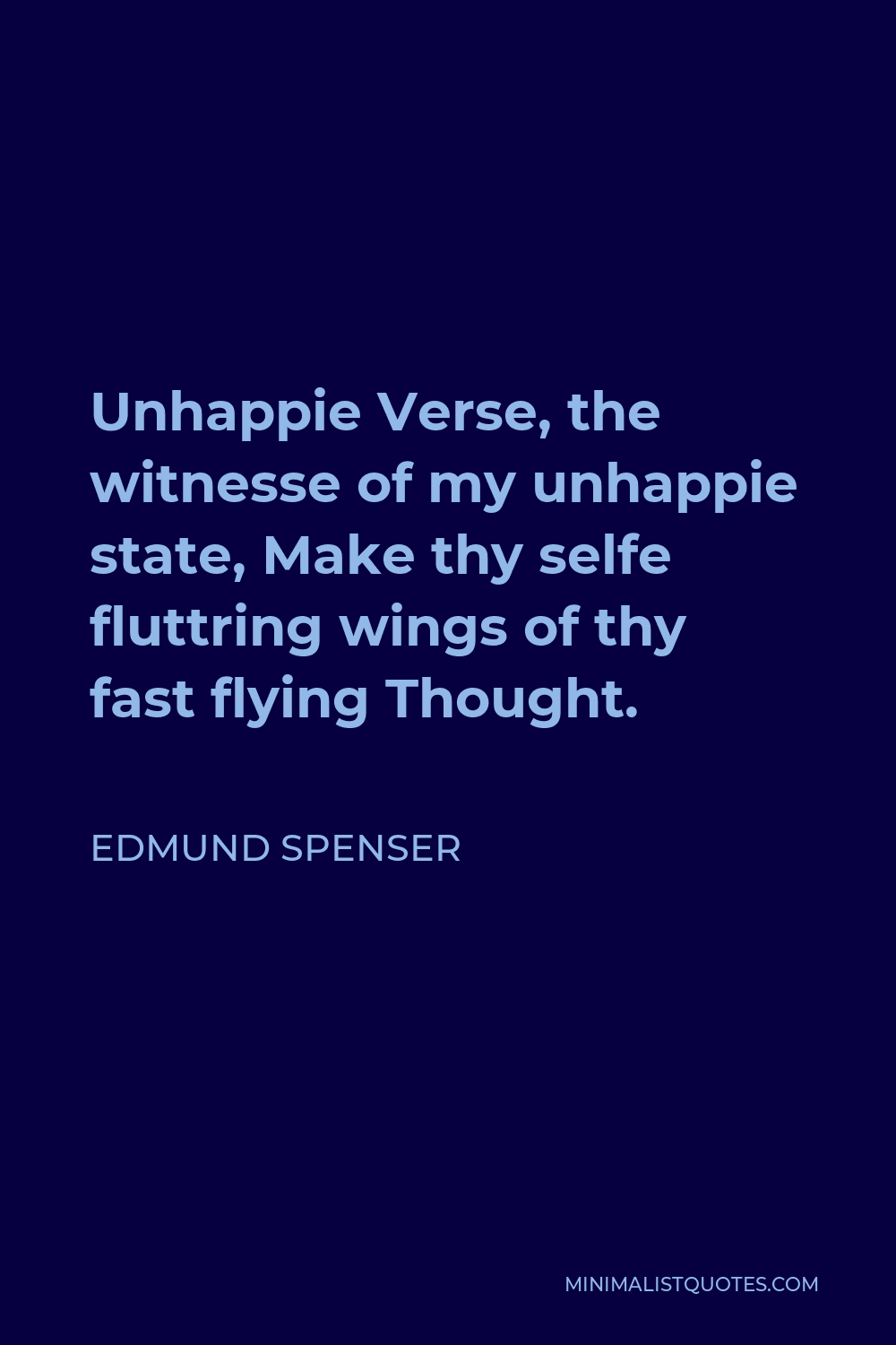 Edmund Spenser Quote - Unhappie Verse, the witnesse of my unhappie state, Make thy selfe fluttring wings of thy fast flying Thought.