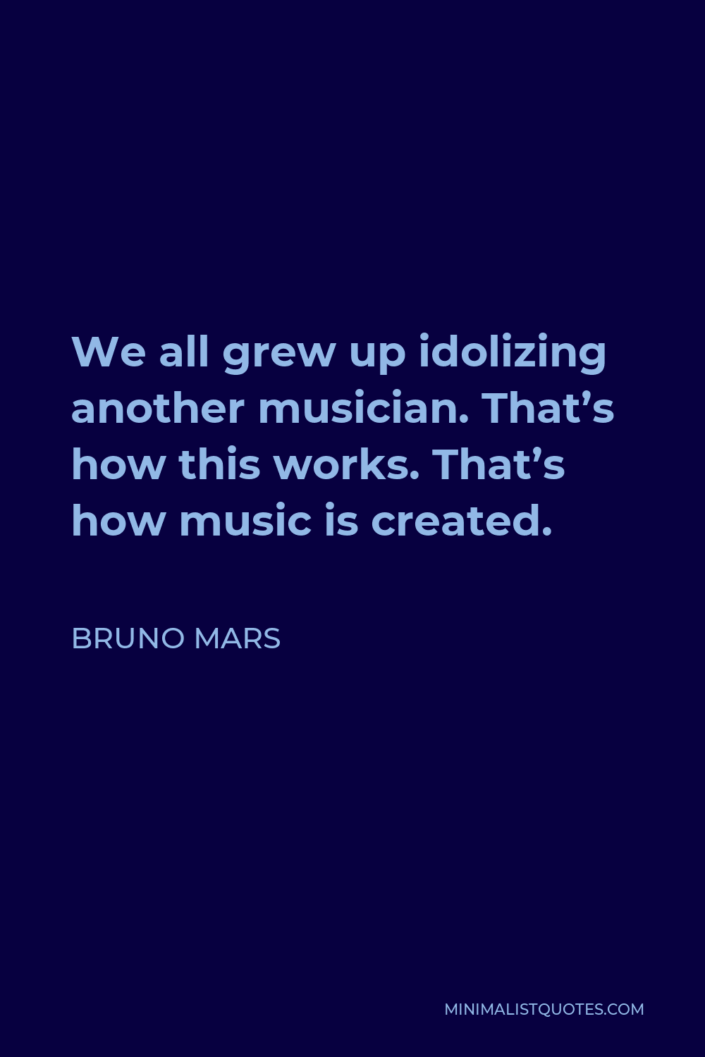 Bruno Mars Quote - We all grew up idolizing another musician. That's how this works. That's how music is created.