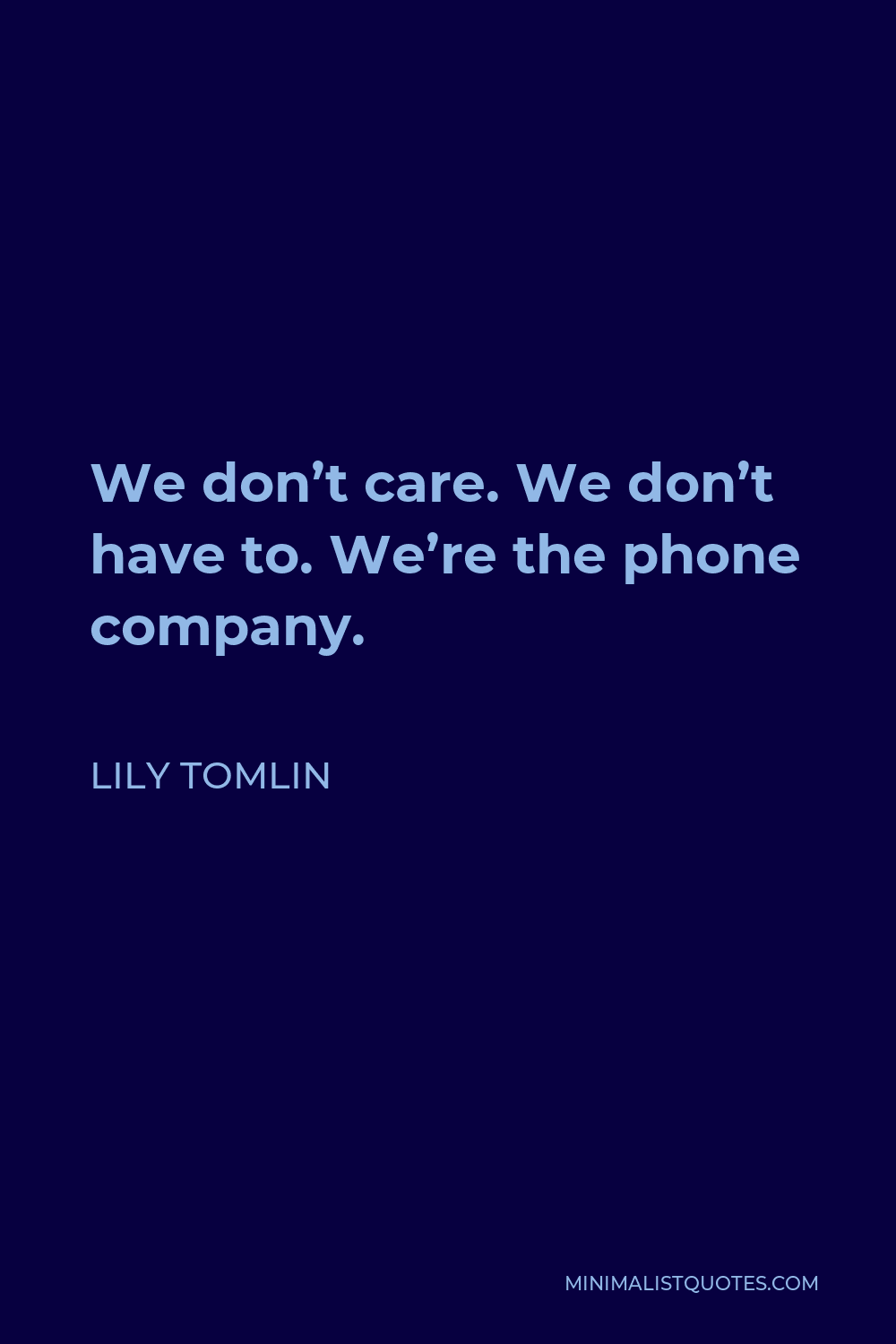 Lily Tomlin Quote - We don't care. We don't have to. We're the phone company.
