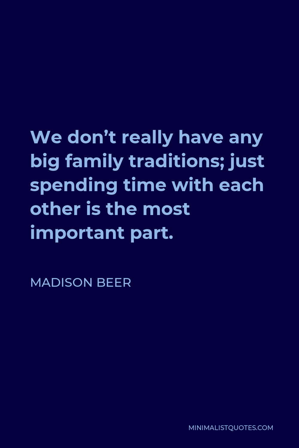 Madison Beer Quote - We don't really have any big family traditions; just spending time with each other is the most important part.