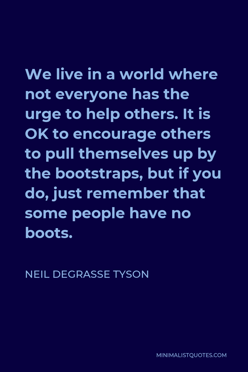 Neil deGrasse Tyson Quote - We live in a world where not everyone has the urge to help others. It is OK to encourage others to pull themselves up by the bootstraps, but if you do, just remember that some people have no boots.