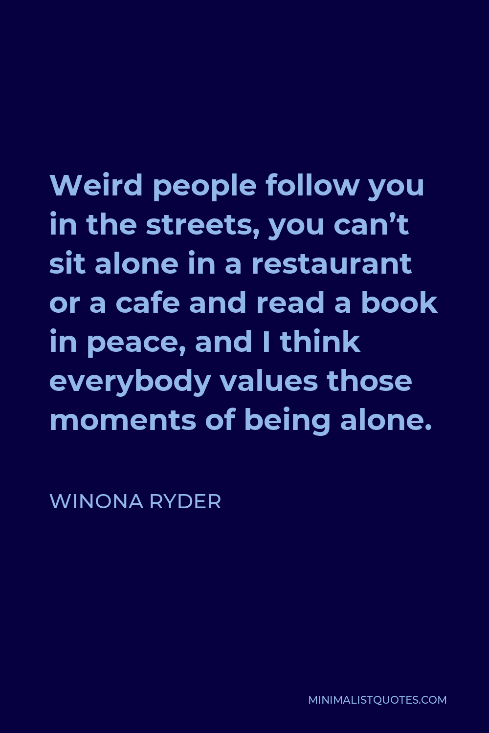 Winona Ryder Quote - Weird people follow you in the streets, you can't sit alone in a restaurant or a cafe and read a book in peace, and I think everybody values those moments of being alone.
