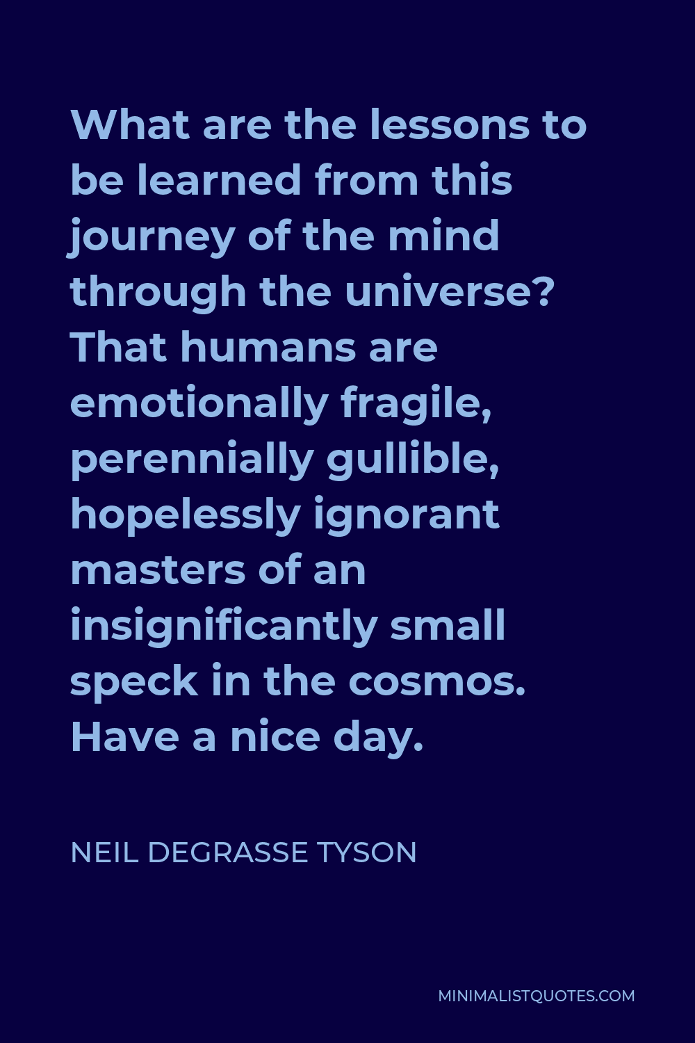 Neil deGrasse Tyson Quote - What are the lessons to be learned from this journey of the mind through the universe? That humans are emotionally fragile, perennially gullible, hopelessly ignorant masters of an insignificantly small speck in the cosmos. Have a nice day.