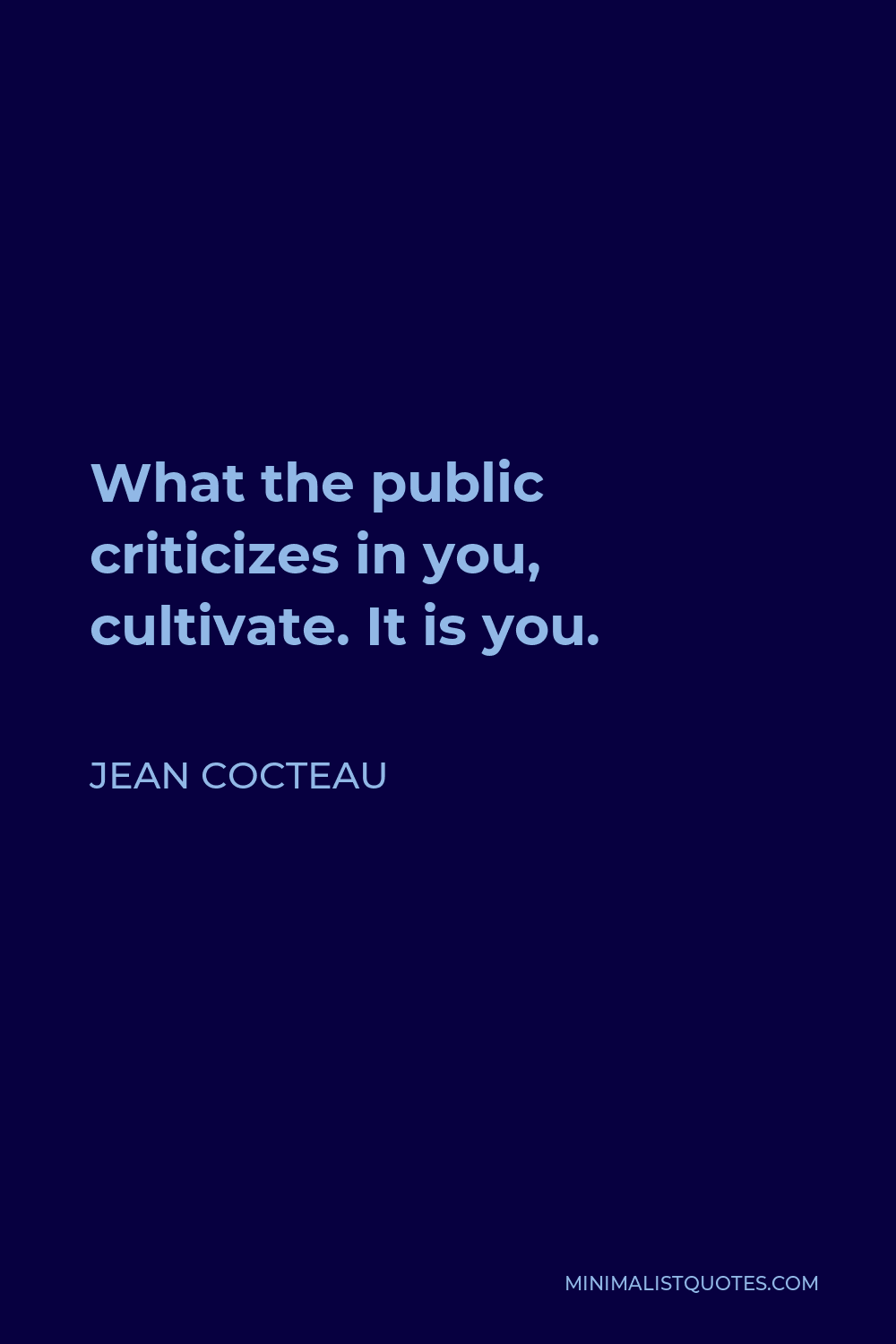 Jean Cocteau Quote - What the public criticizes in you, cultivate. It is you.