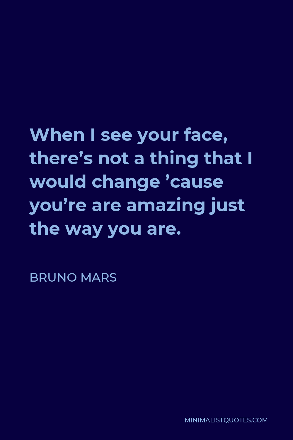 Bruno Mars Quote - When I see your face, there's not a thing that I would change 'cause you're are amazing just the way you are.