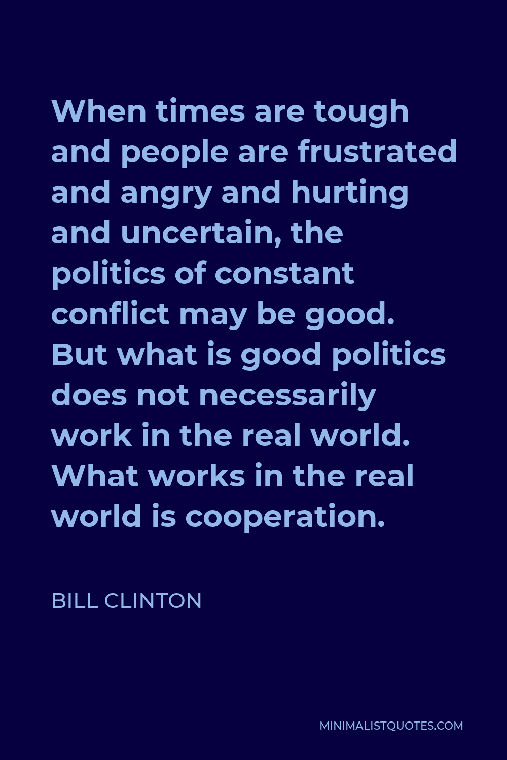 Bill Clinton Quote - When times are tough and people are frustrated and angry and hurting and uncertain, the politics of constant conflict may be good. But what is good politics does not necessarily work in the real world. What works in the real world is cooperation.