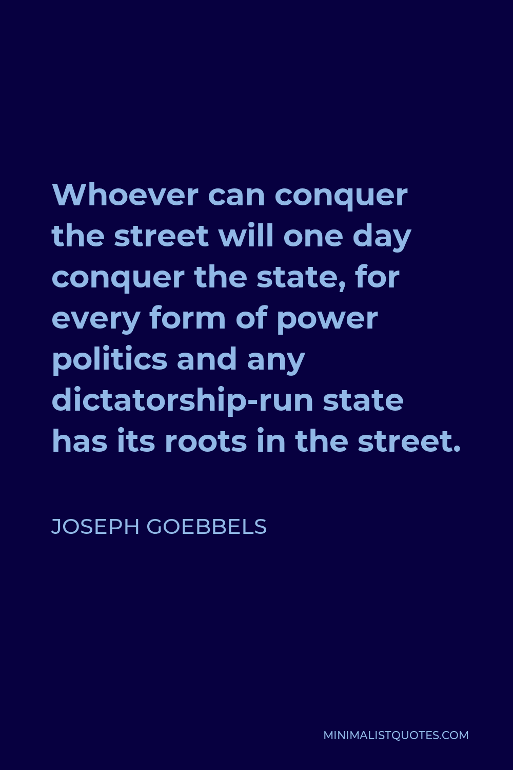 Joseph Goebbels Quote - Whoever can conquer the street will one day conquer the state, for every form of power politics and any dictatorship-run state has its roots in the street.