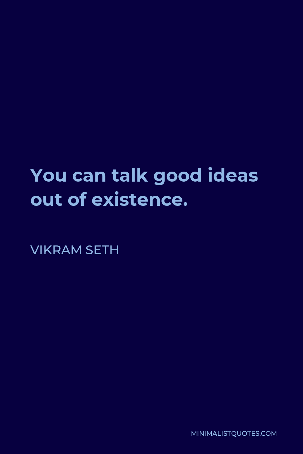 Vikram Seth Quote - You can talk good ideas out of existence.