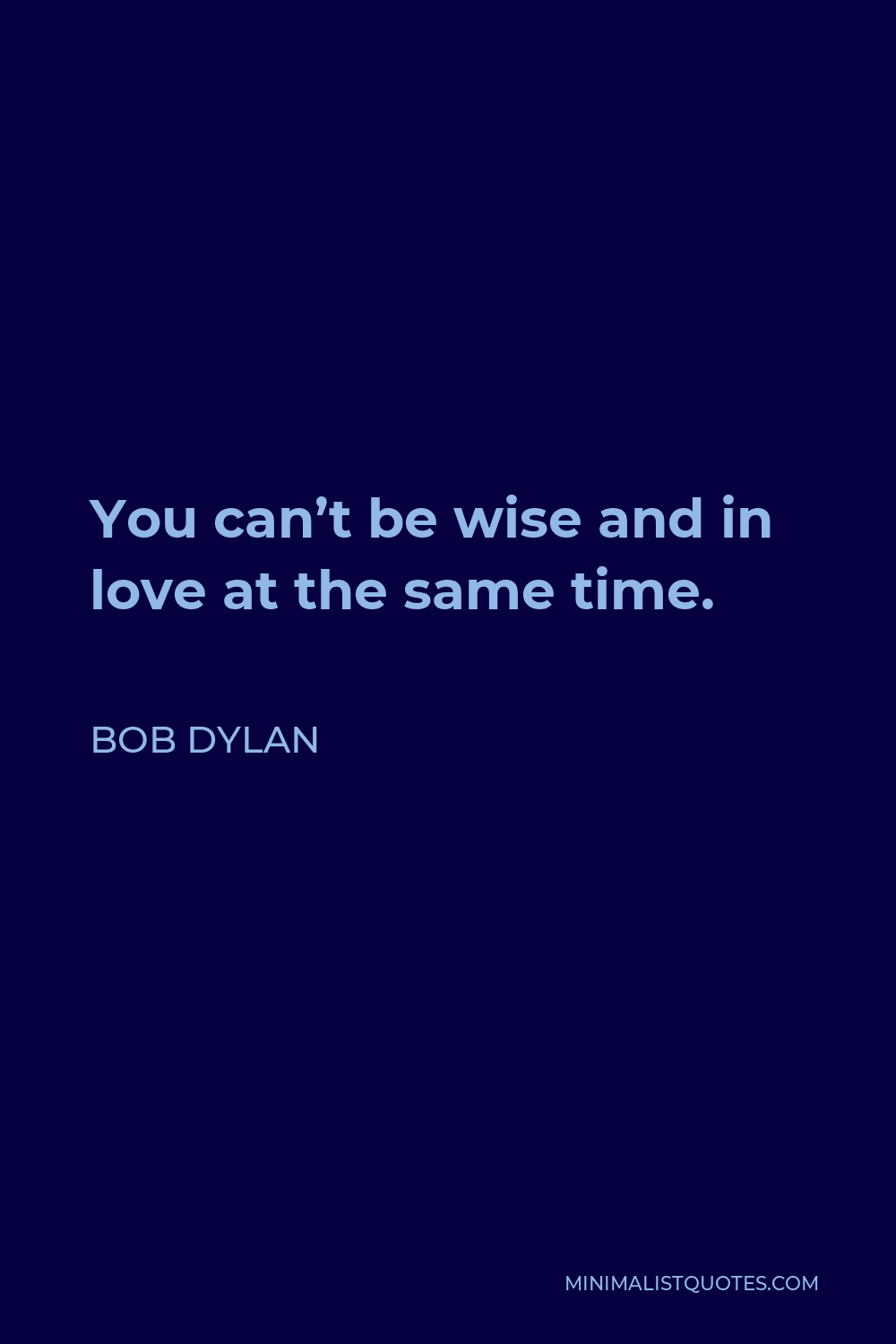 Bob Dylan Quote - You can't be wise and in love at the same time.