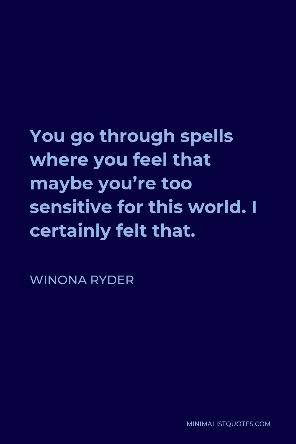 Winona Ryder Quote - You go through spells where you feel that maybe you're too sensitive for this world. I certainly felt that.