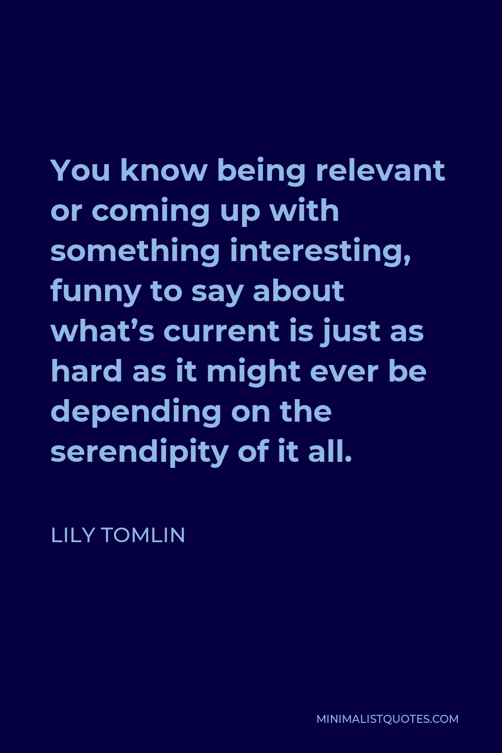 Lily Tomlin Quote - You know being relevant or coming up with something interesting, funny to say about what's current is just as hard as it might ever be depending on the serendipity of it all.