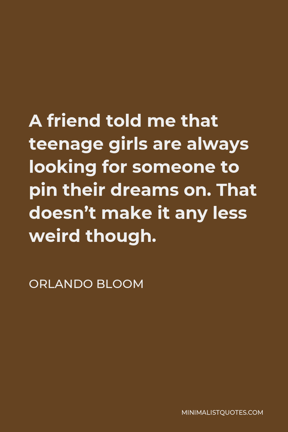 Orlando Bloom Quote - A friend told me that teenage girls are always looking for someone to pin their dreams on. That doesn't make it any less weird though.
