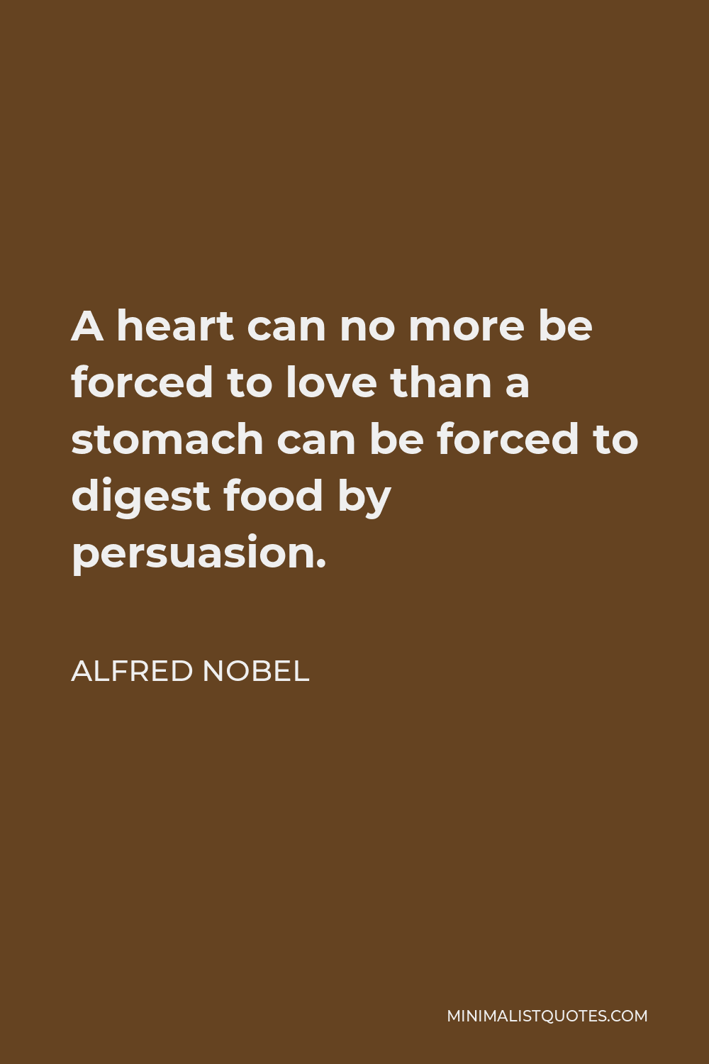 Alfred Nobel Quote - A heart can no more be forced to love than a stomach can be forced to digest food by persuasion.