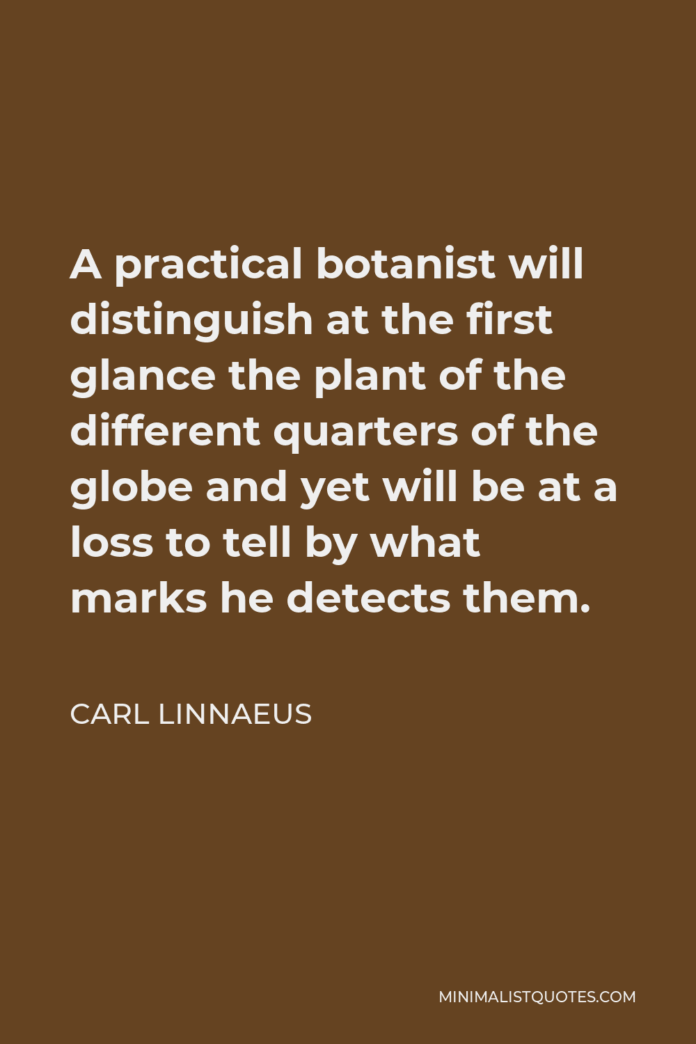 Carl Linnaeus Quote - A practical botanist will distinguish at the first glance the plant of the different quarters of the globe and yet will be at a loss to tell by what marks he detects them.