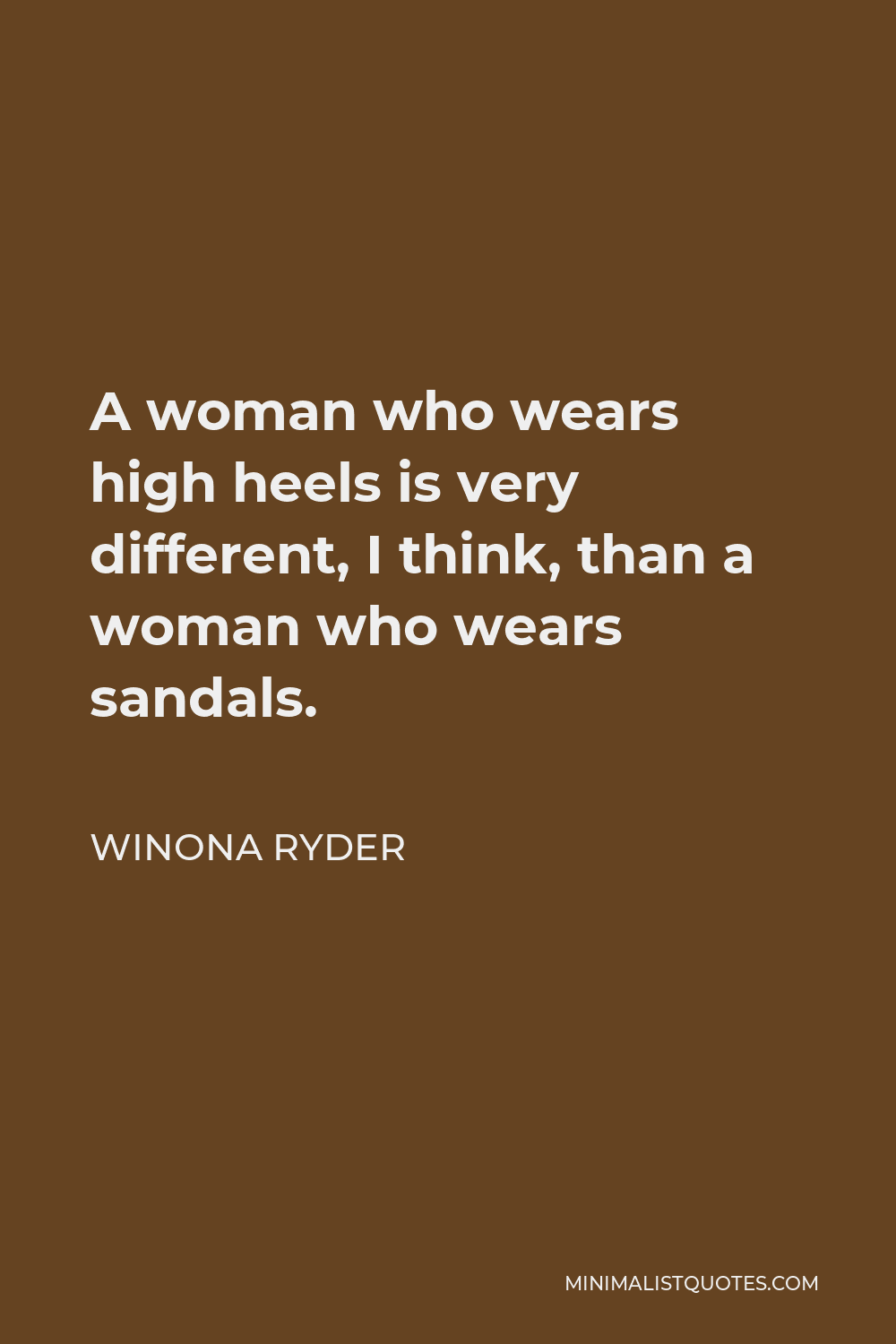 Winona Ryder Quote - A woman who wears high heels is very different, I think, than a woman who wears sandals.