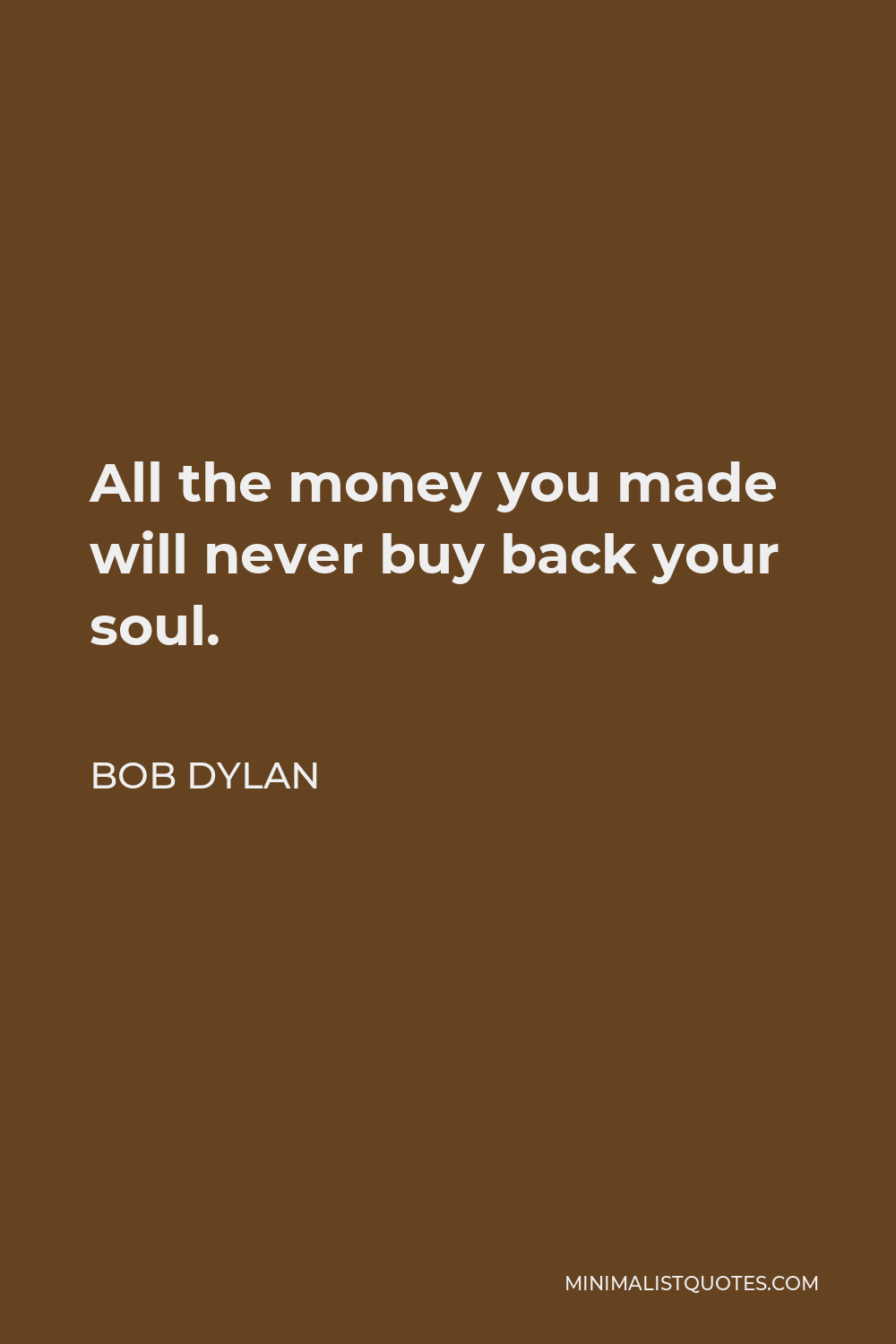 Bob Dylan Quote - All the money you made will never buy back your soul.