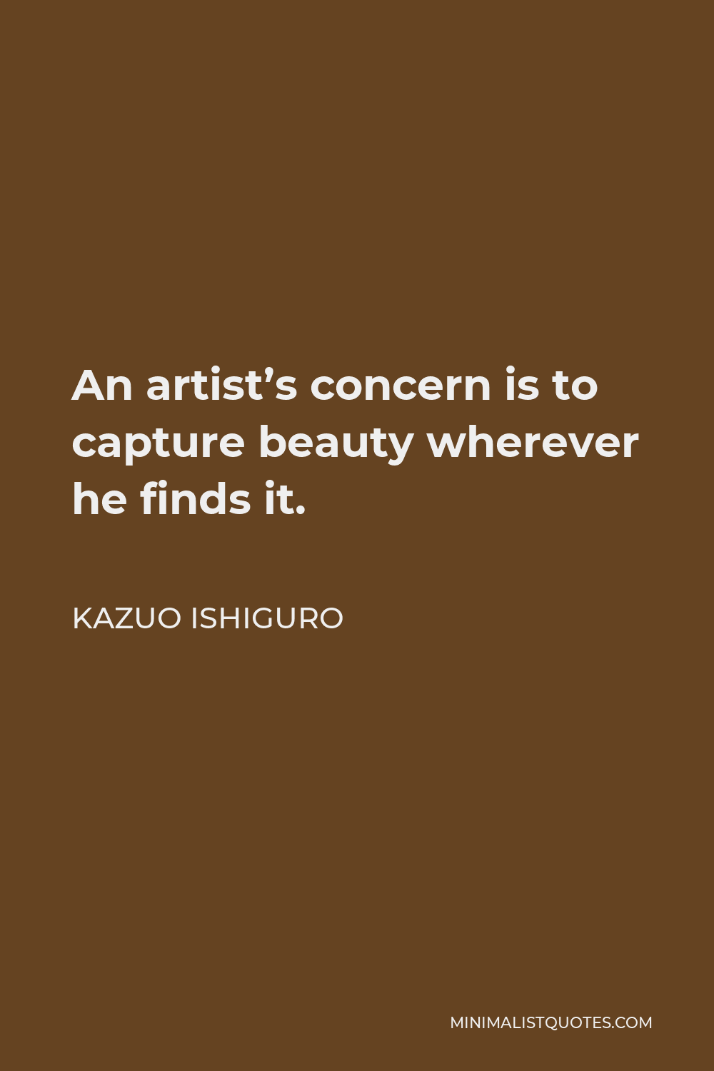 Kazuo Ishiguro Quote - An artist's concern is to capture beauty wherever he finds it.