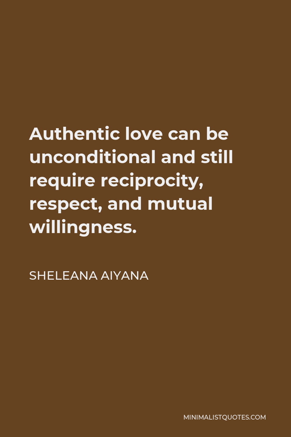 Sheleana Aiyana Quote - Authentic love can be unconditional and still require reciprocity, respect, and mutual willingness.