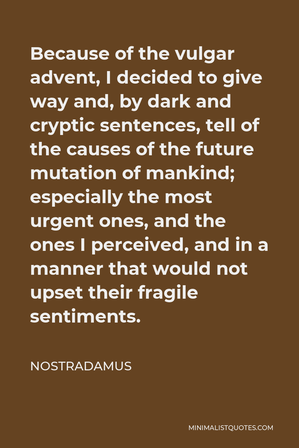 Nostradamus Quote - Because of the vulgar advent, I decided to give way and, by dark and cryptic sentences, tell of the causes of the future mutation of mankind; especially the most urgent ones, and the ones I perceived, and in a manner that would not upset their fragile sentiments.