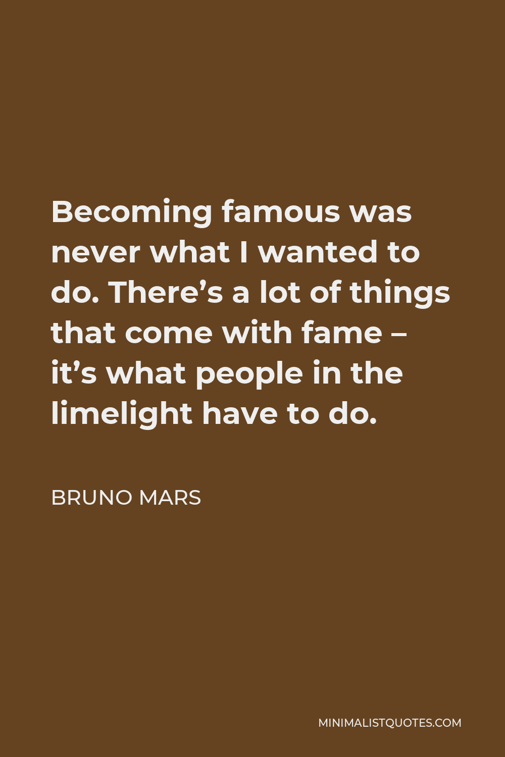 Bruno Mars Quote - Becoming famous was never what I wanted to do. There's a lot of things that come with fame – it's what people in the limelight have to do.