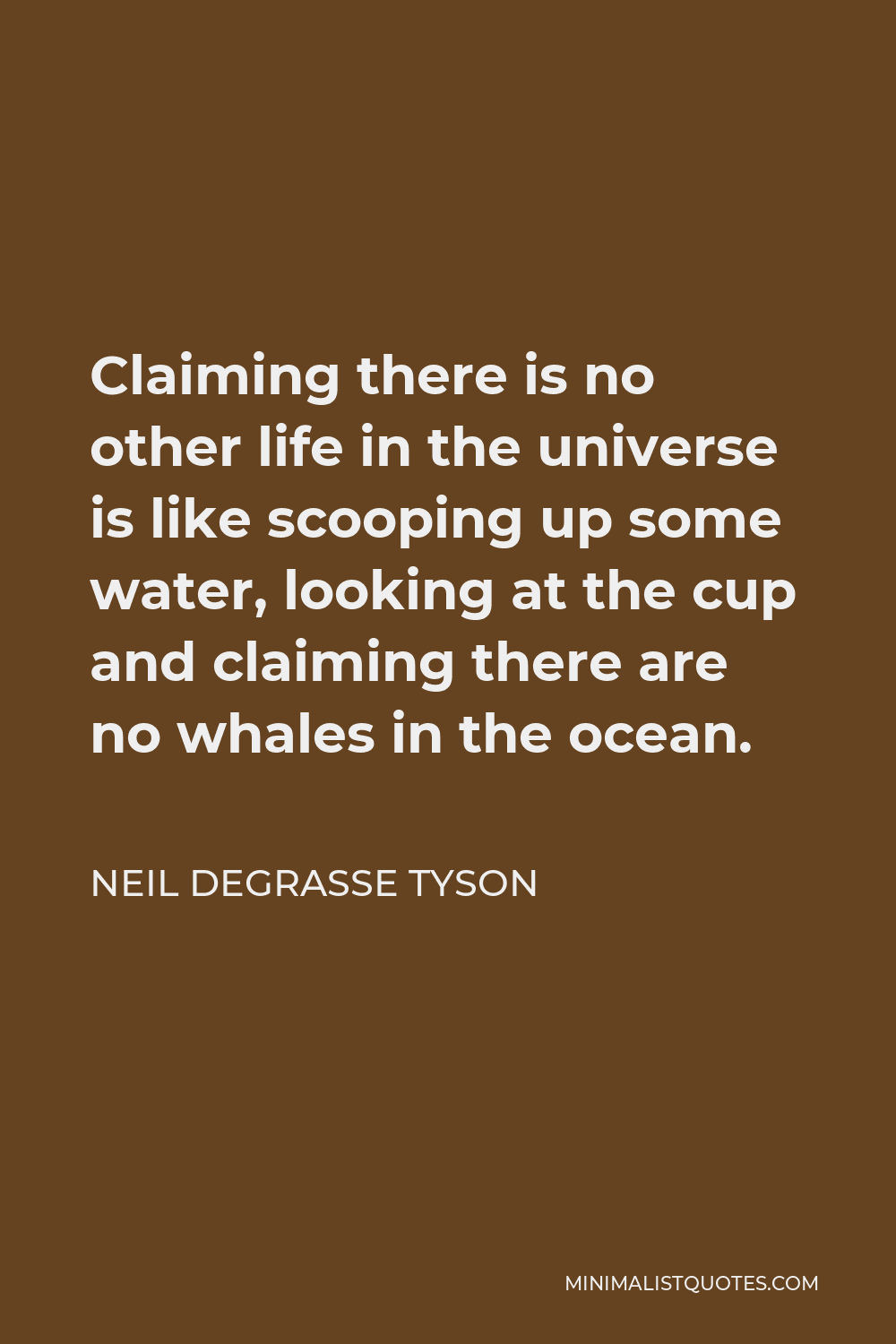 Neil deGrasse Tyson Quote - Claiming there is no other life in the universe is like scooping up some water, looking at the cup and claiming there are no whales in the ocean.