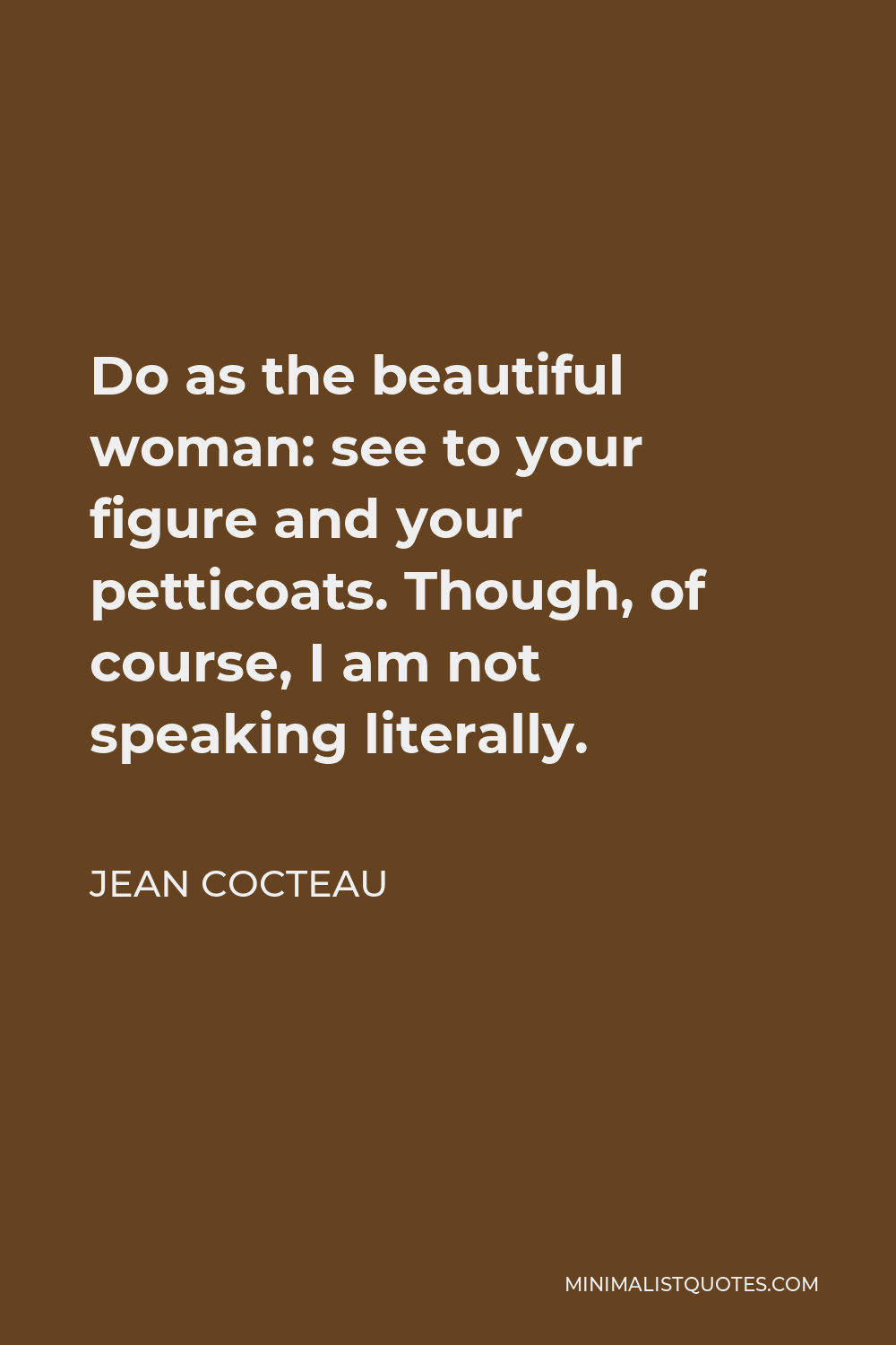 Jean Cocteau Quote - Do as the beautiful woman: see to your figure and your petticoats. Though, of course, I am not speaking literally.
