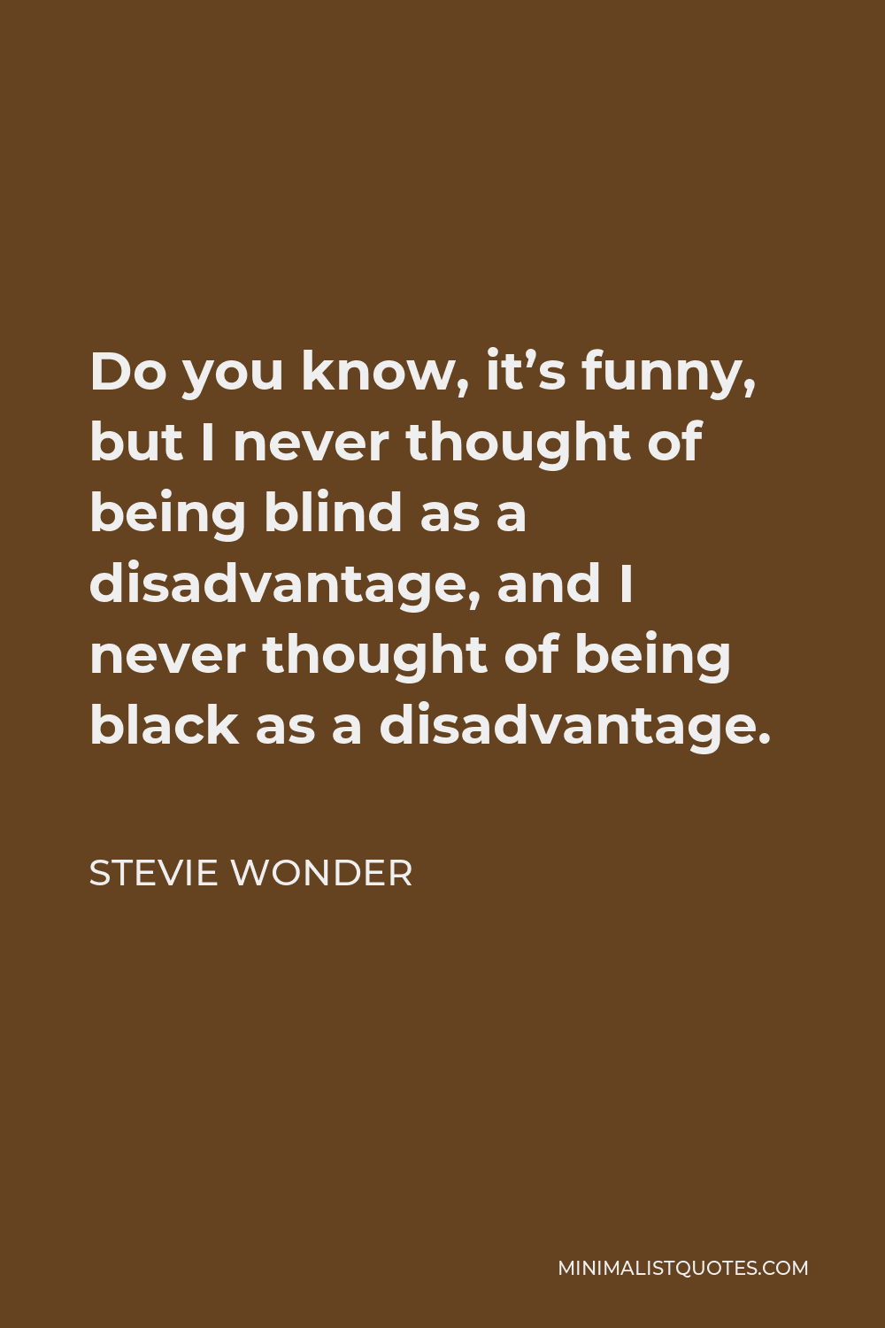 Stevie Wonder Quote - Do you know, it's funny, but I never thought of being blind as a disadvantage, and I never thought of being black as a disadvantage.