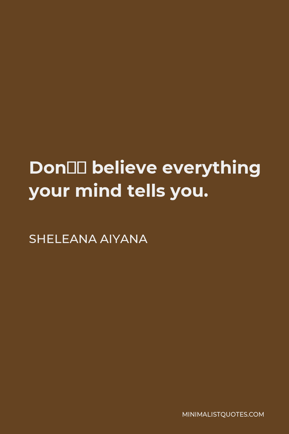 Sheleana Aiyana Quote - Don't believe everything your mind tells you.
