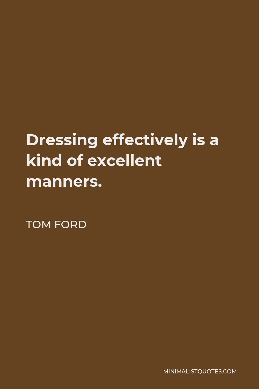 Tom Ford Quote - Dressing effectively is a kind of excellent manners.
