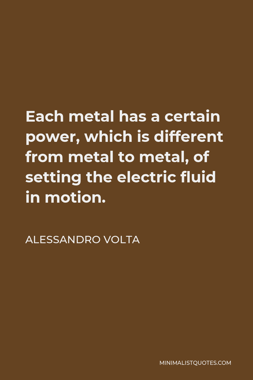 Alessandro Volta Quote - Each metal has a certain power, which is different from metal to metal, of setting the electric fluid in motion.