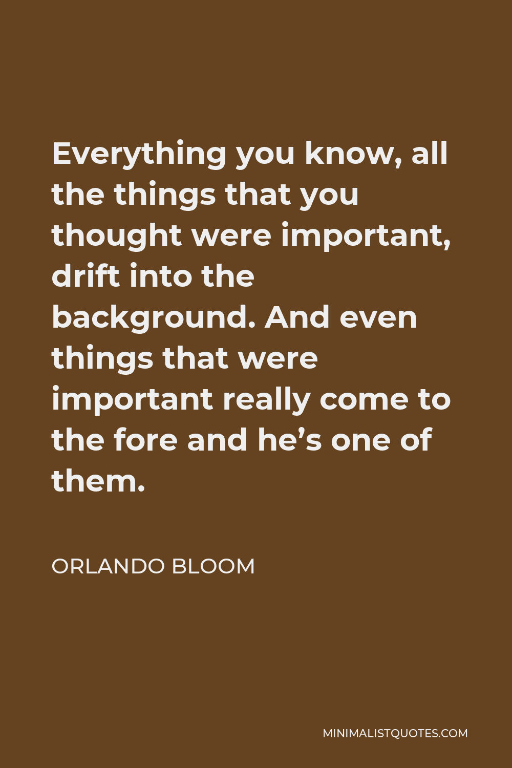 Orlando Bloom Quote - Everything you know, all the things that you thought were important, drift into the background. And even things that were important really come to the fore and he's one of them.
