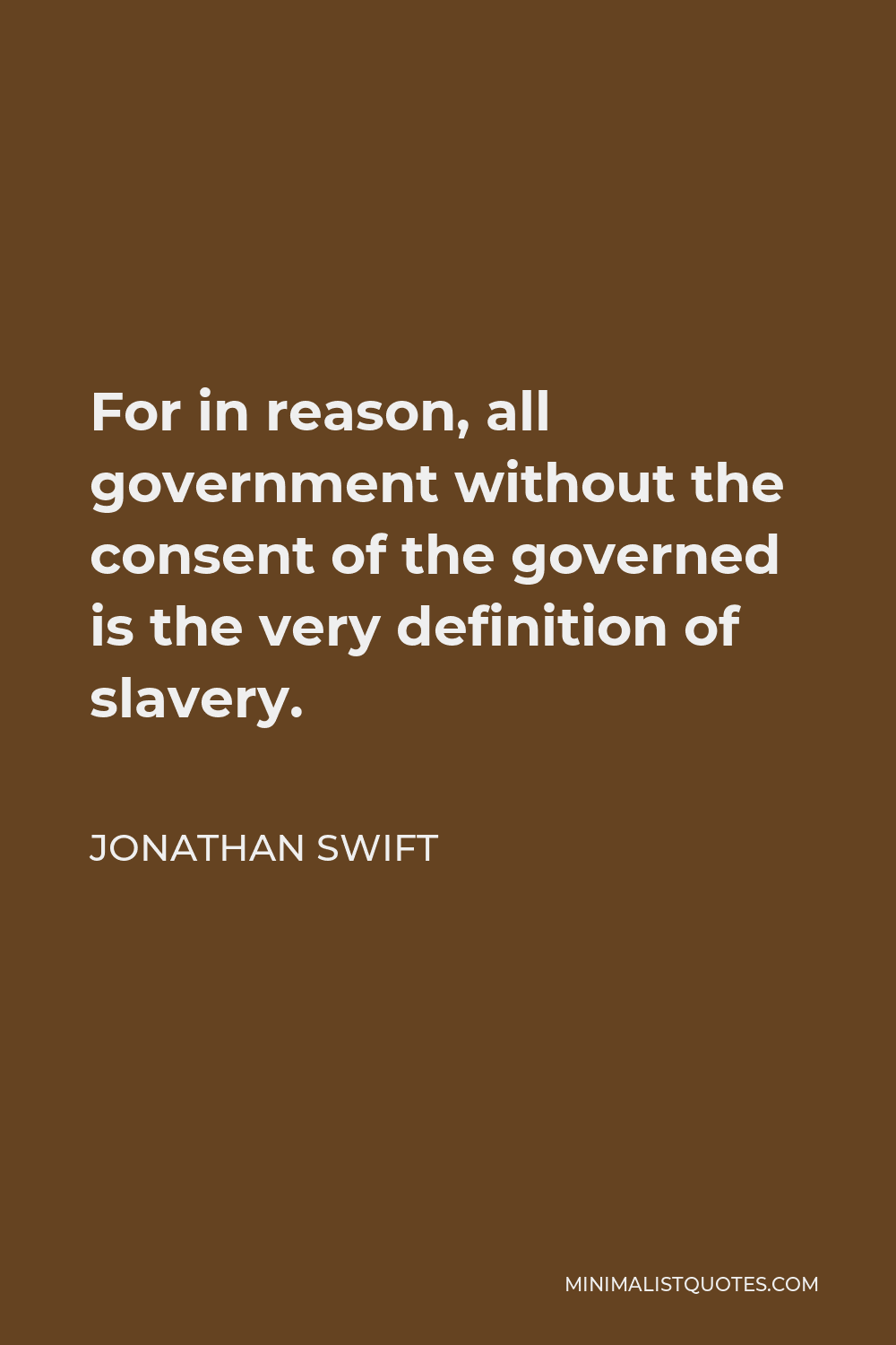 Jonathan Swift Quote - For in reason, all government without the consent of the governed is the very definition of slavery.