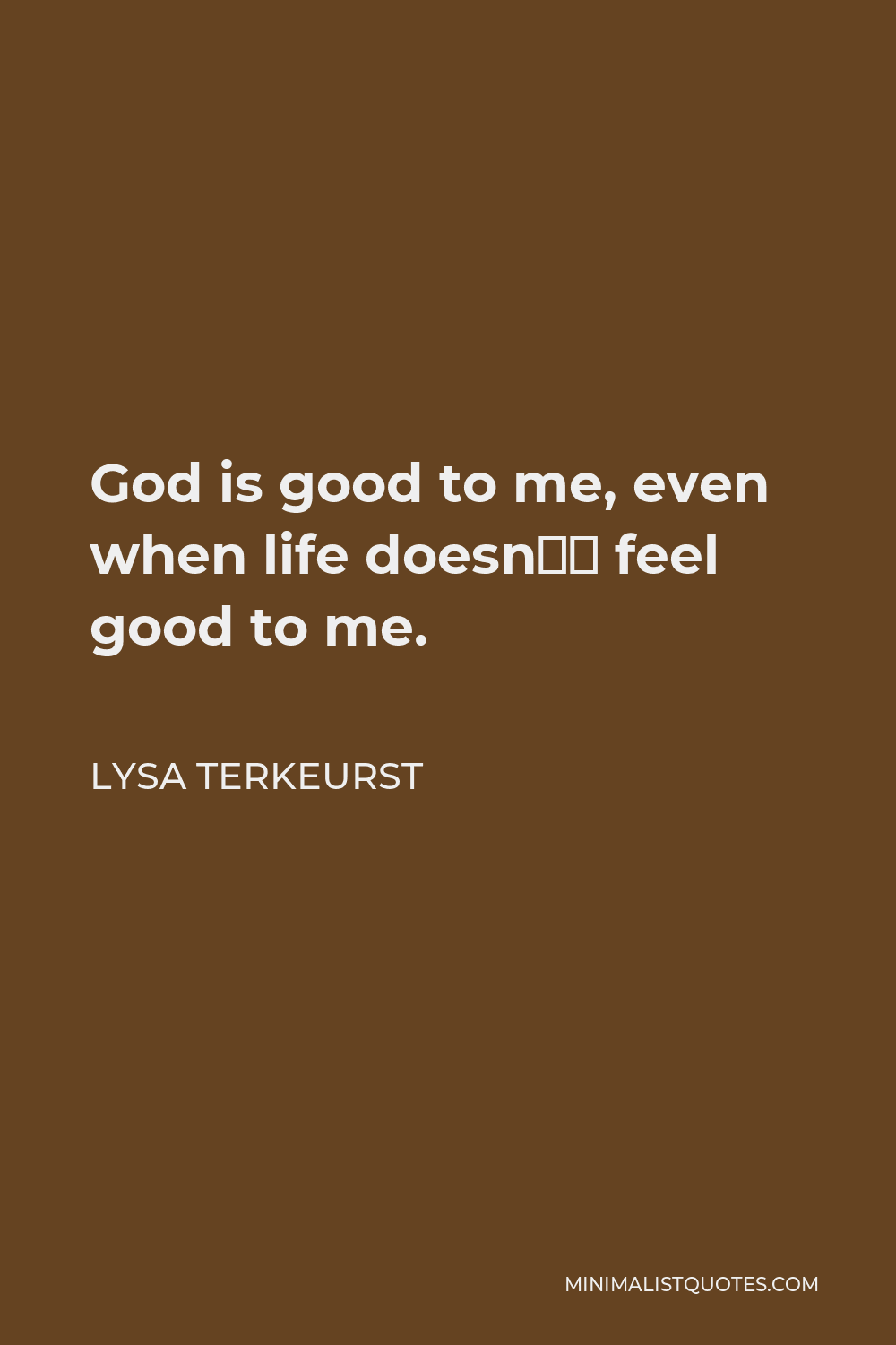 Lysa TerKeurst Quote - God is good to me, even when life doesn't feel good to me.
