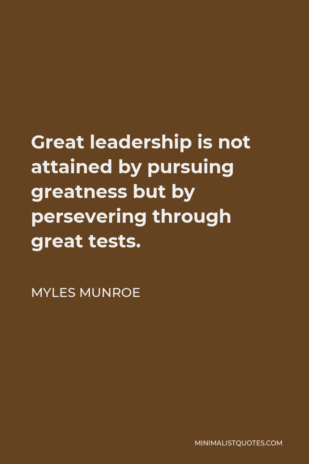 Myles Munroe Quote - Great leadership is not attained by pursuing greatness but by persevering through great tests.