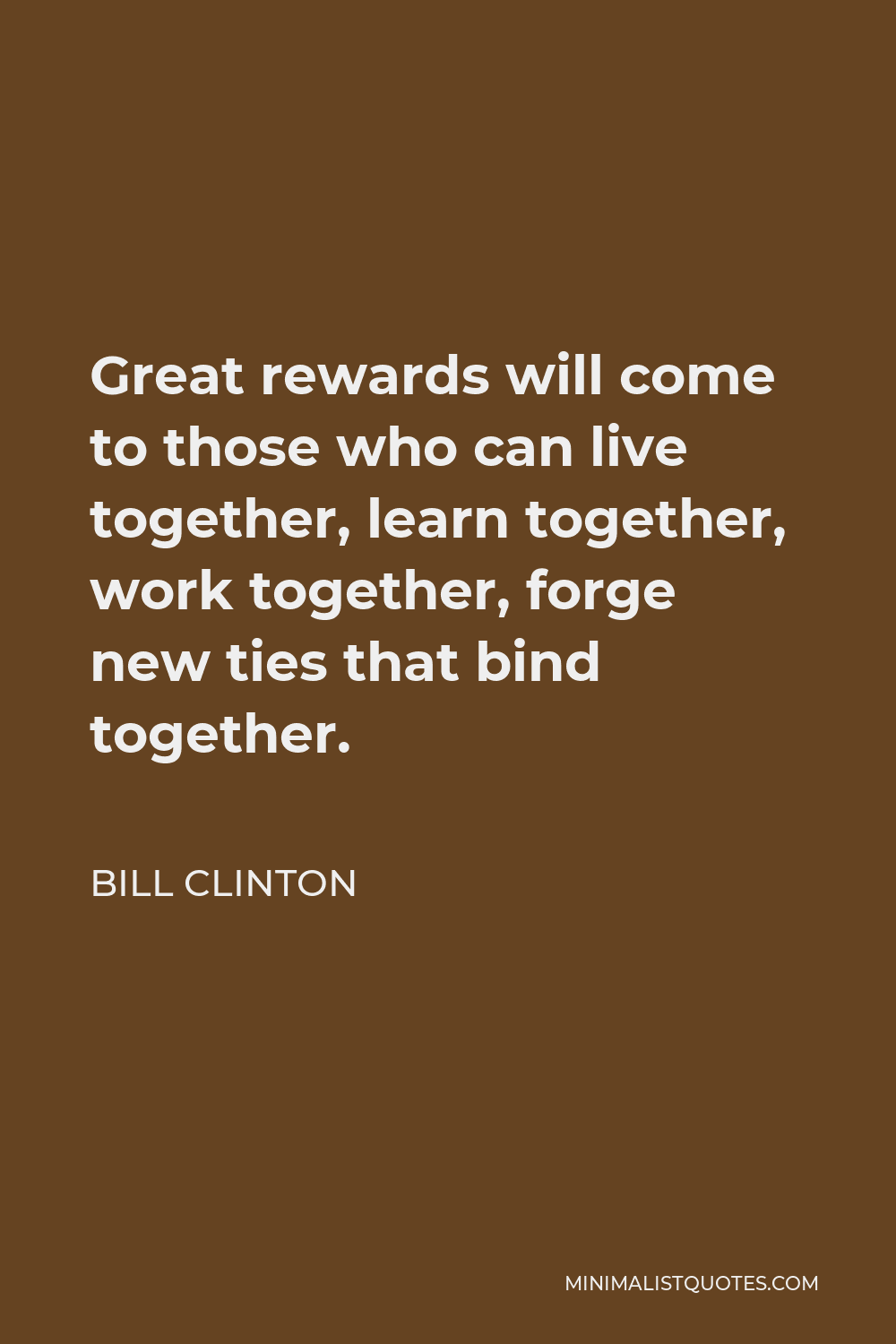 Bill Clinton Quote - Great rewards will come to those who can live together, learn together, work together, forge new ties that bind together.