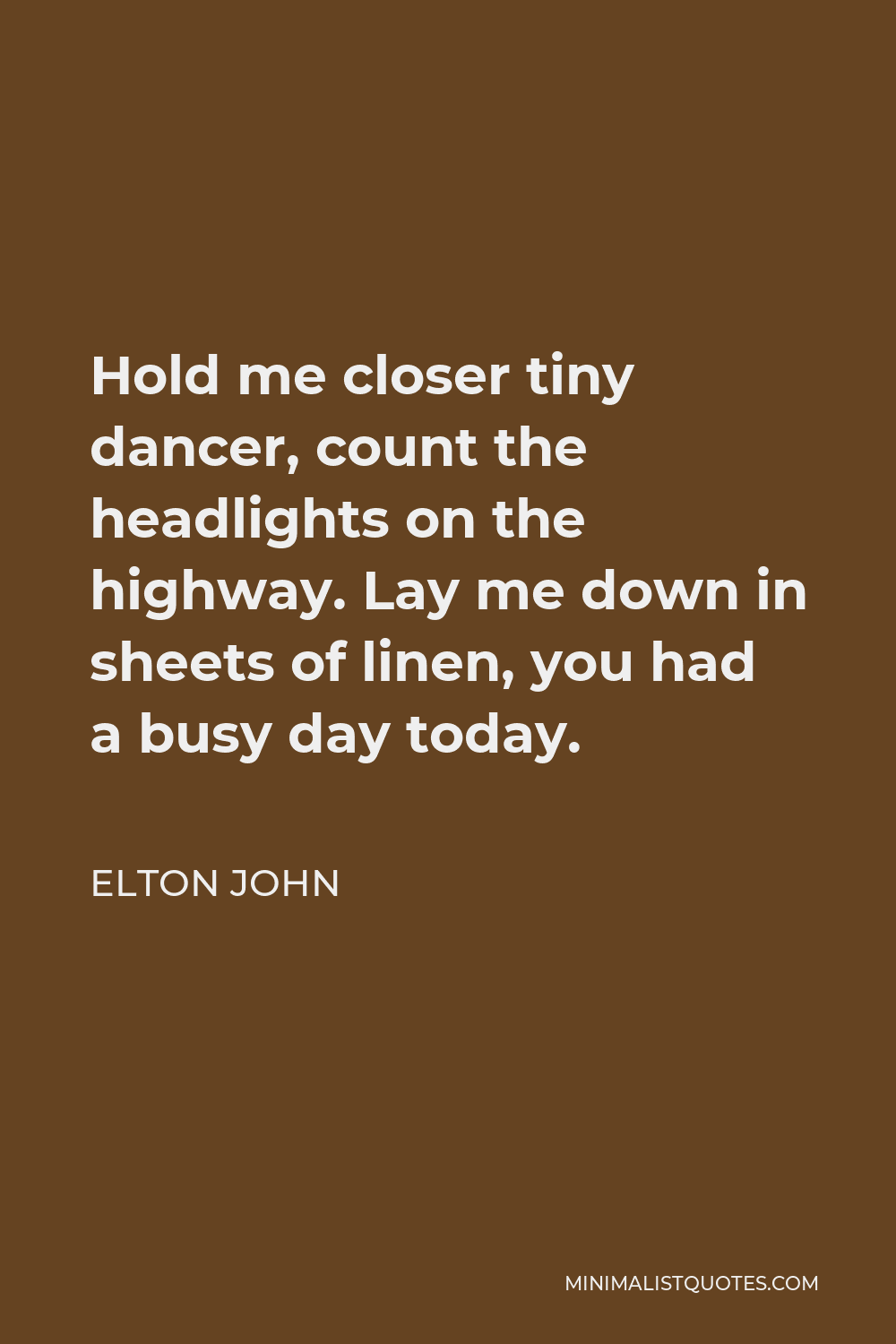 Elton John Quote - Hold me closer tiny dancer, count the headlights on the highway. Lay me down in sheets of linen, you had a busy day today.