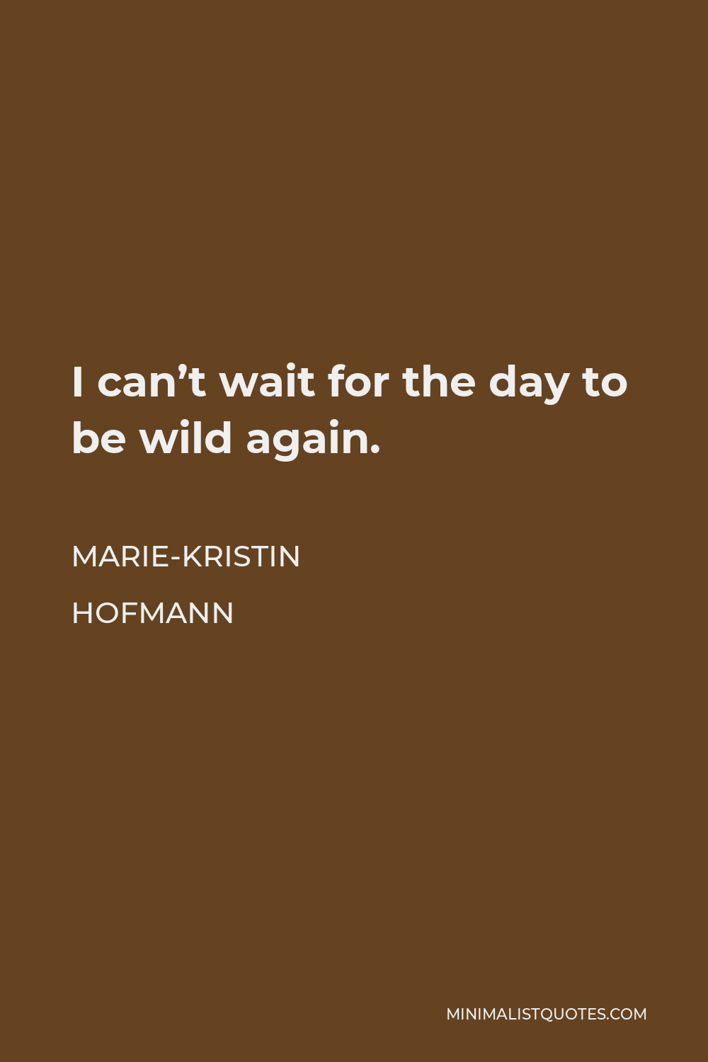 Marie-Kristin Hofmann Quote - I can't wait for the day to be wild again.