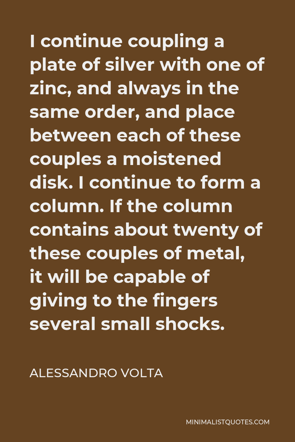 Alessandro Volta Quote - I continue coupling a plate of silver with one of zinc, and always in the same order, and place between each of these couples a moistened disk. I continue to form a column. If the column contains about twenty of these couples of metal, it will be capable of giving to the fingers several small shocks.