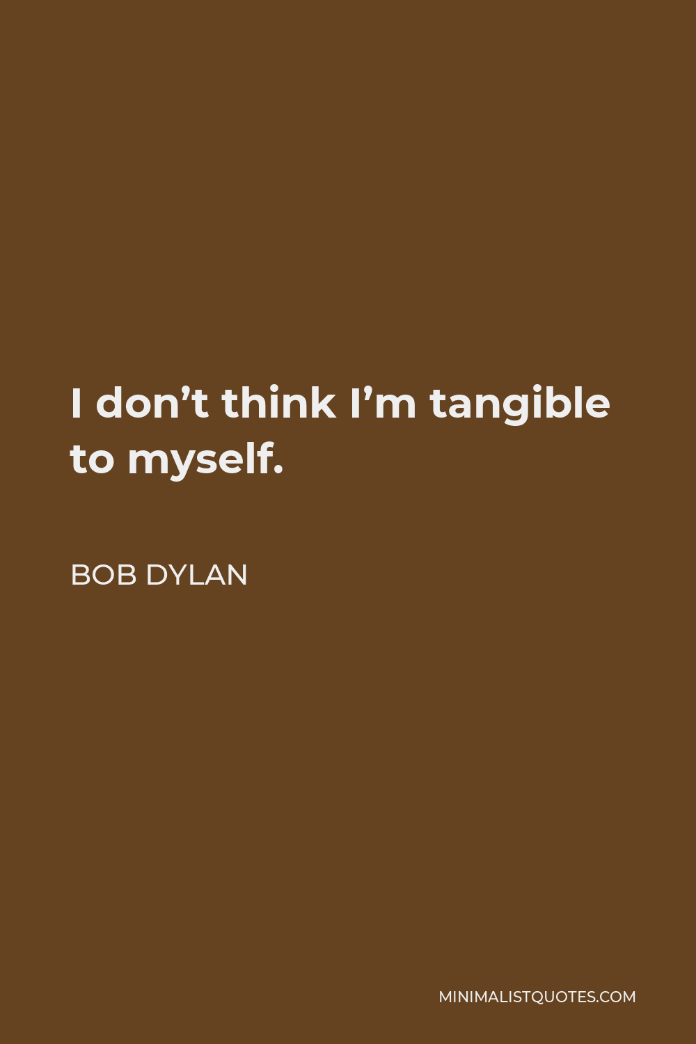Bob Dylan Quote - I don't think I'm tangible to myself.
