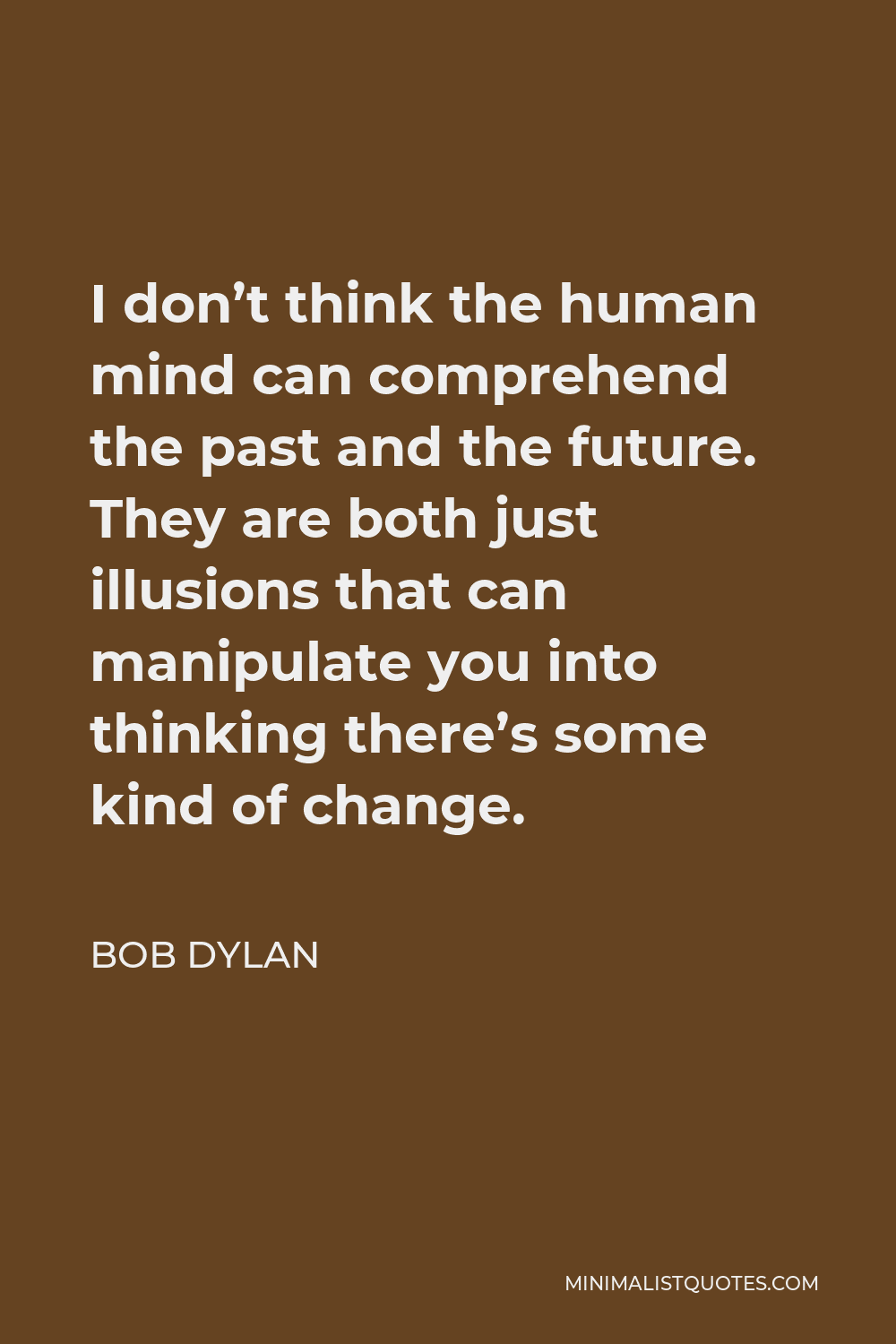 Bob Dylan Quote - I don't think the human mind can comprehend the past and the future. They are both just illusions that can manipulate you into thinking there's some kind of change.
