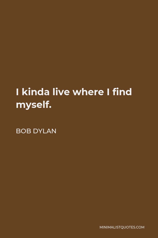 Bob Dylan Quote - I kinda live where I find myself.
