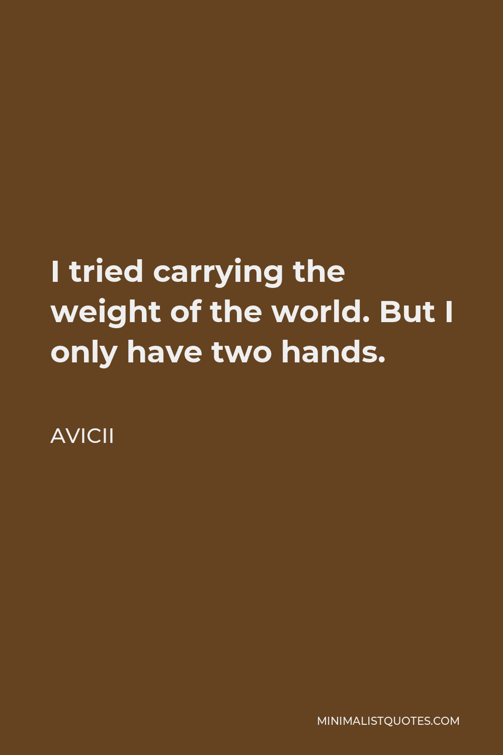 Avicii Quote - I tried carrying the weight of the world. But I only have two hands.