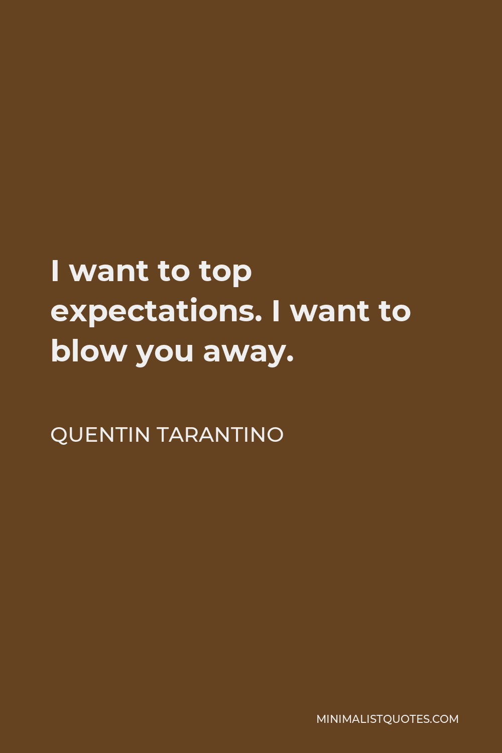 Quentin Tarantino Quote - I want to top expectations. I want to blow you away.