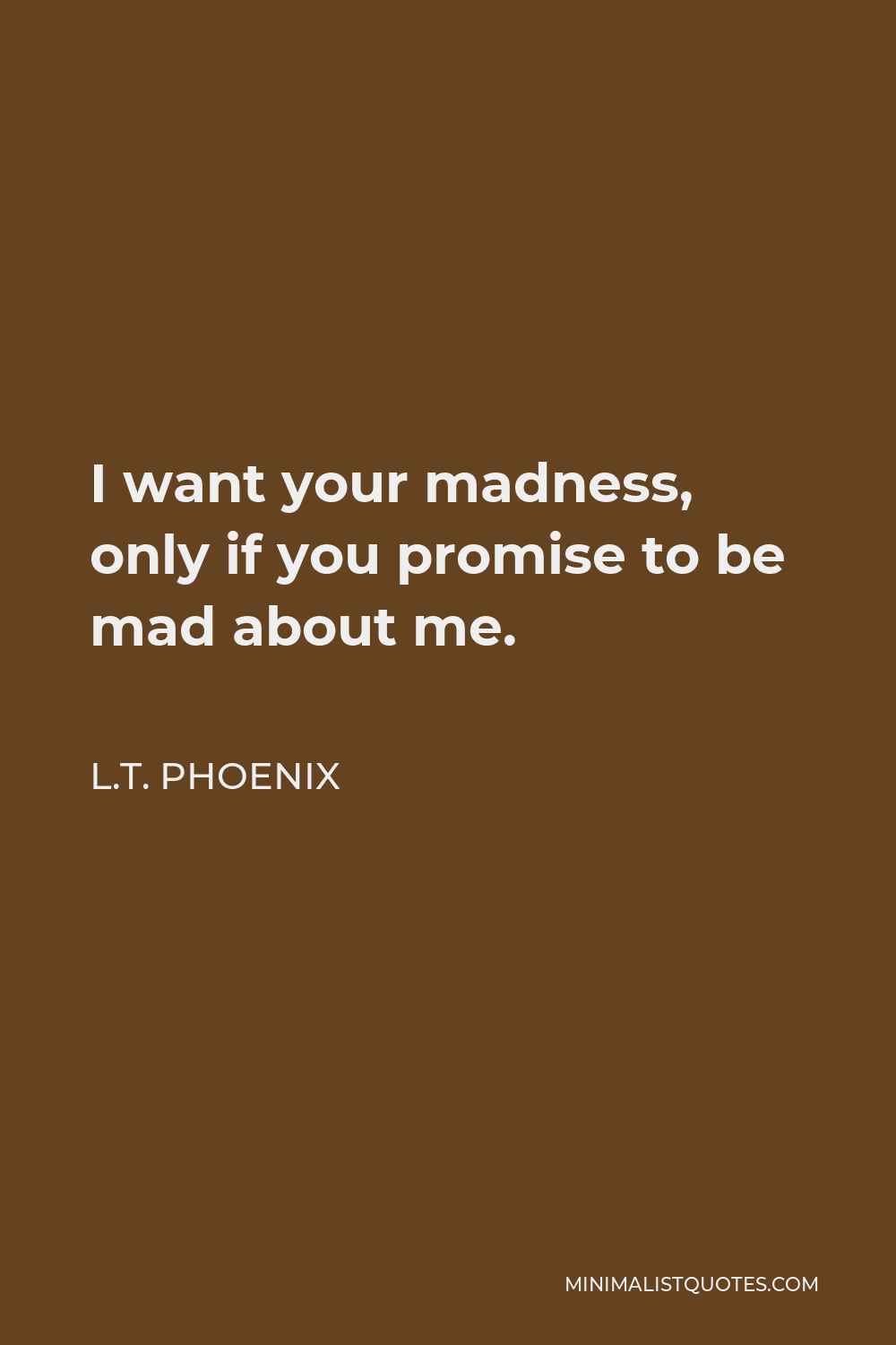 L.T. Phoenix Quote - I want your madness, only if you promise to be mad about me.
